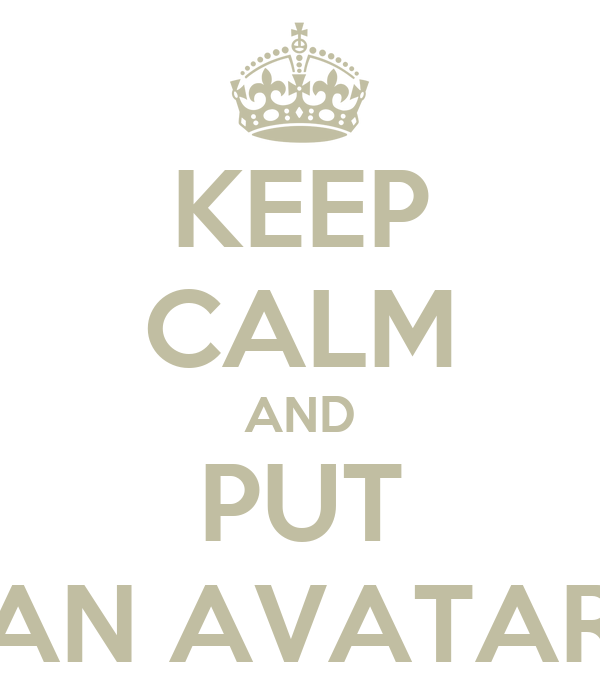 KEEP CALM AND PUT AN AVATAR
