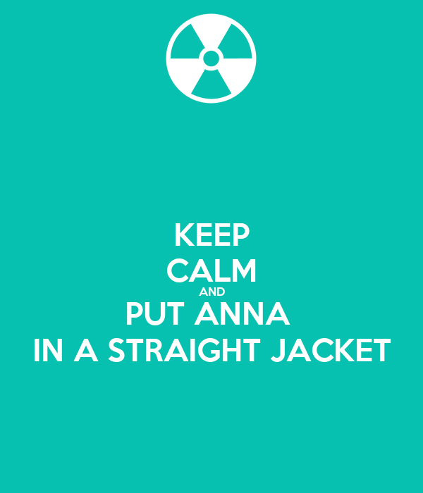 KEEP CALM AND PUT ANNA  IN A STRAIGHT JACKET