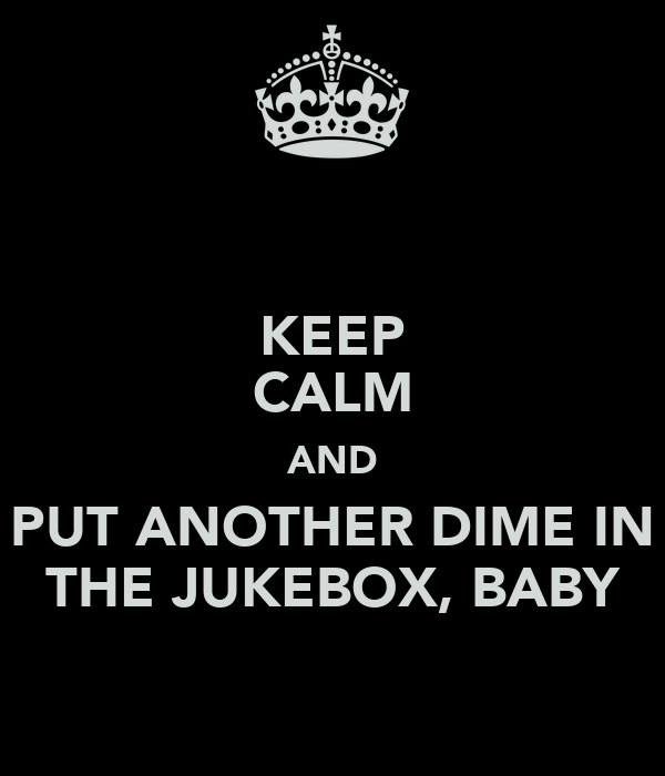 KEEP CALM AND PUT ANOTHER DIME IN THE JUKEBOX, BABY