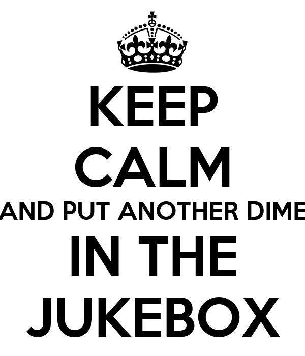 KEEP CALM AND PUT ANOTHER DIME IN THE JUKEBOX