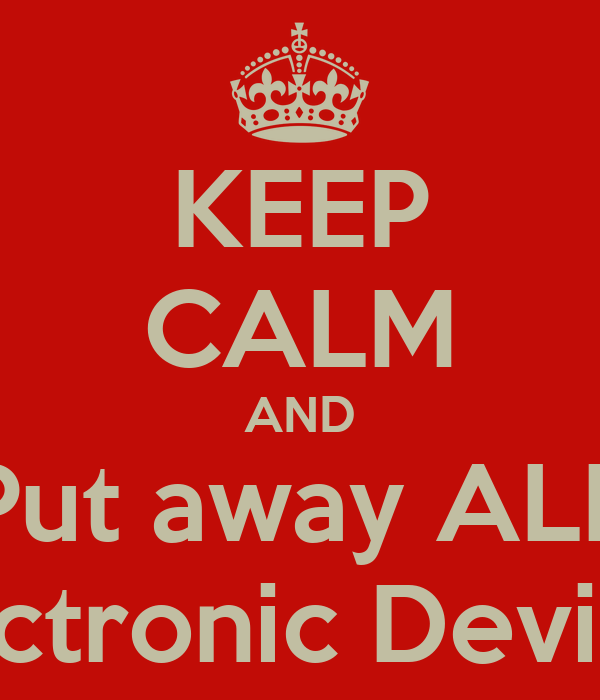 KEEP CALM AND Put away ALL Electronic Devices