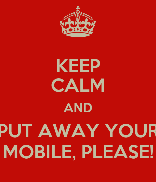 KEEP CALM AND PUT AWAY YOUR MOBILE, PLEASE!