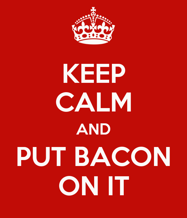 KEEP CALM AND PUT BACON ON IT