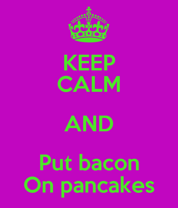 KEEP CALM AND Put bacon On pancakes