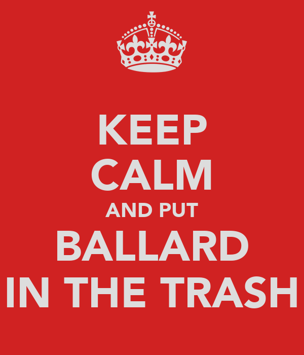 KEEP CALM AND PUT BALLARD IN THE TRASH