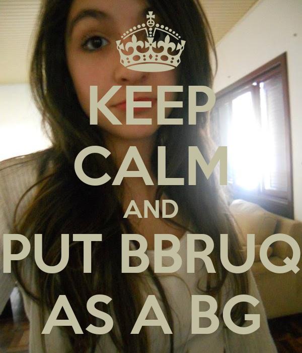 KEEP CALM AND PUT BBRUQ AS A BG