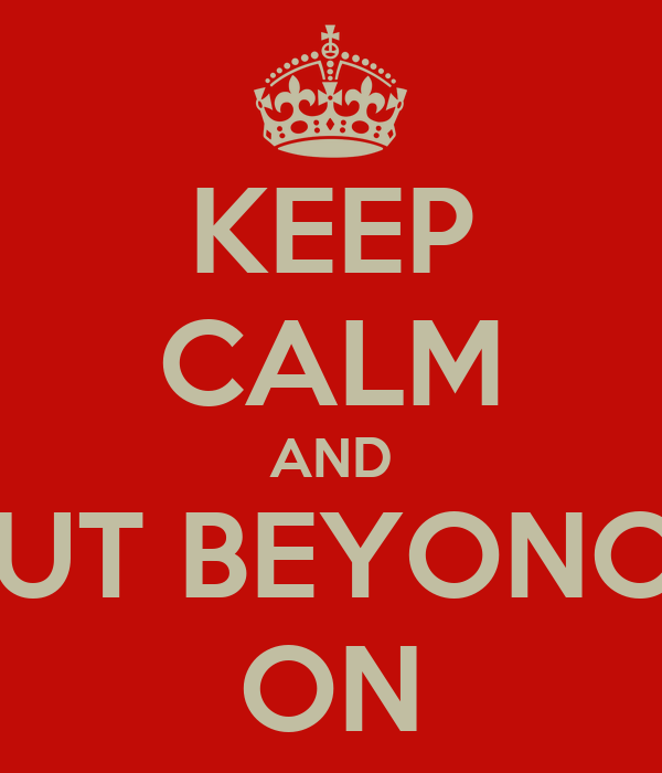 KEEP CALM AND PUT BEYONCE ON
