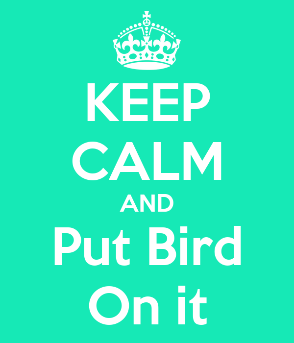 KEEP CALM AND Put Bird On it