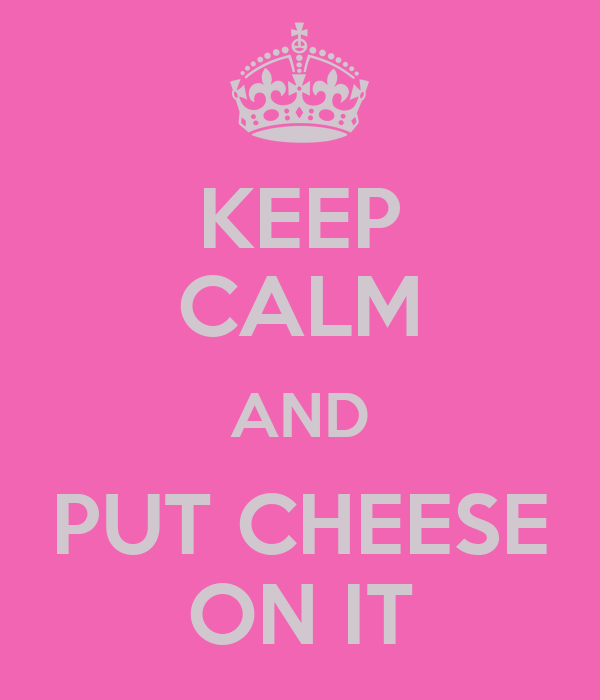 KEEP CALM AND PUT CHEESE ON IT
