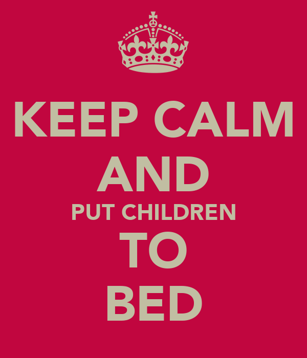 KEEP CALM AND PUT CHILDREN TO BED
