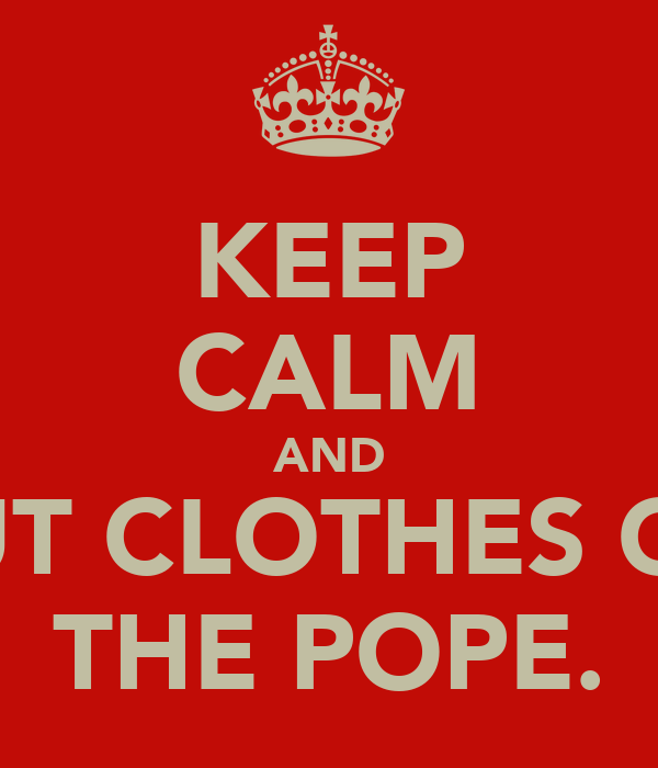 KEEP CALM AND PUT CLOTHES ON THE POPE.