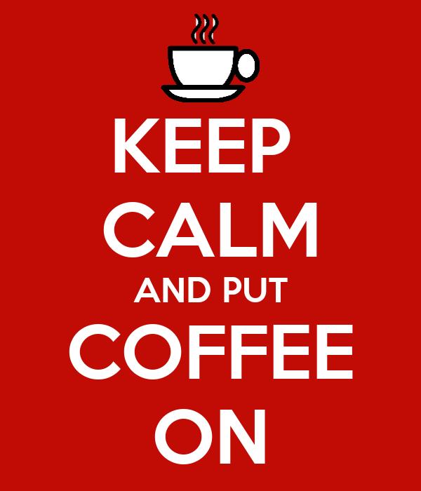 KEEP  CALM AND PUT COFFEE ON