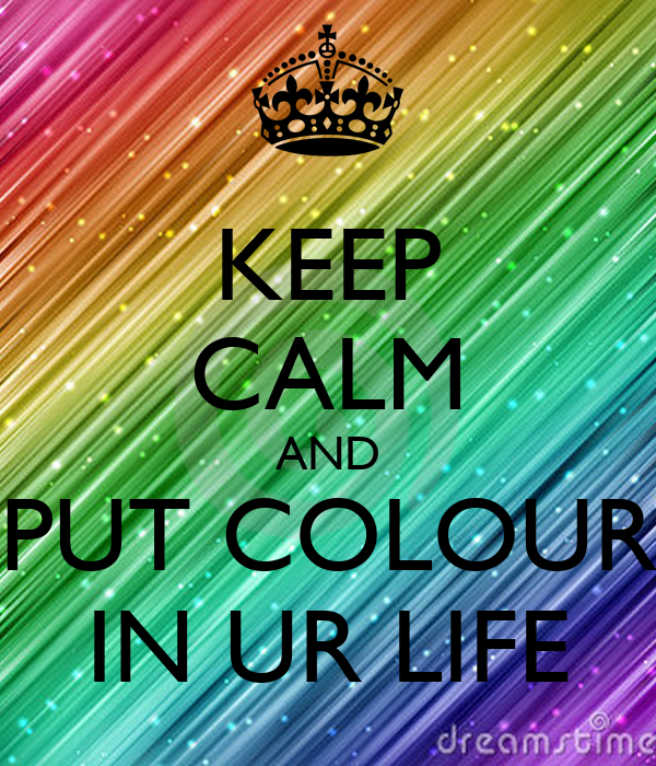 KEEP CALM AND PUT COLOUR IN UR LIFE