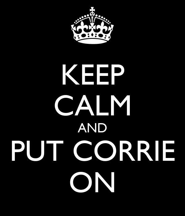 KEEP CALM AND PUT CORRIE ON