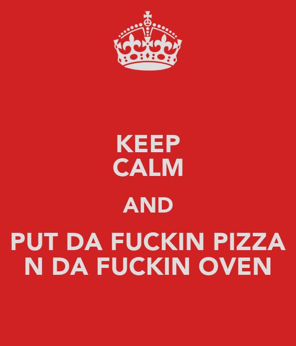 KEEP CALM AND PUT DA FUCKIN PIZZA N DA FUCKIN OVEN