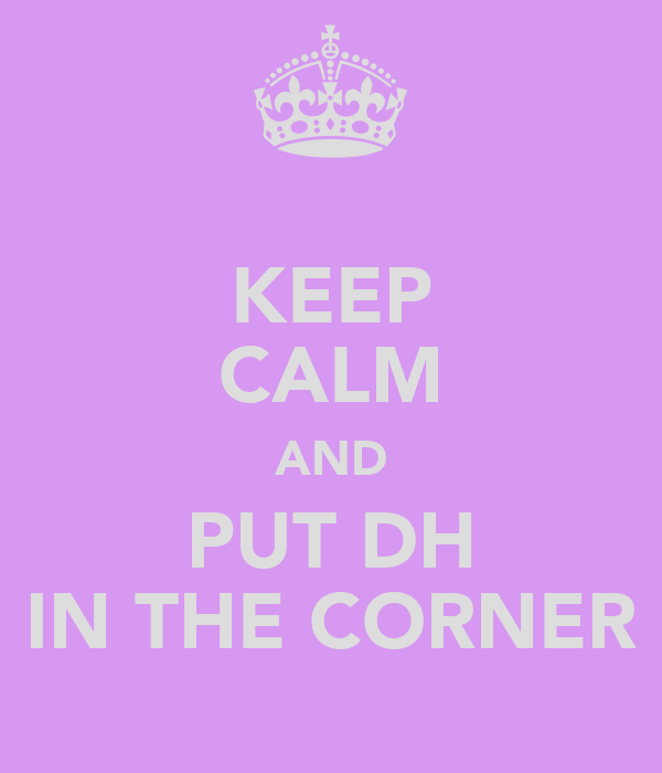 KEEP CALM AND PUT DH IN THE CORNER