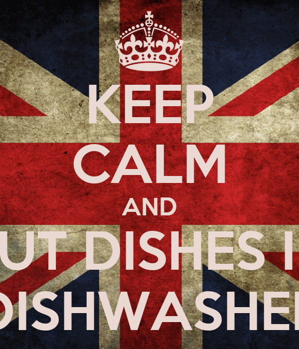 KEEP CALM AND PUT DISHES IN DISHWASHER