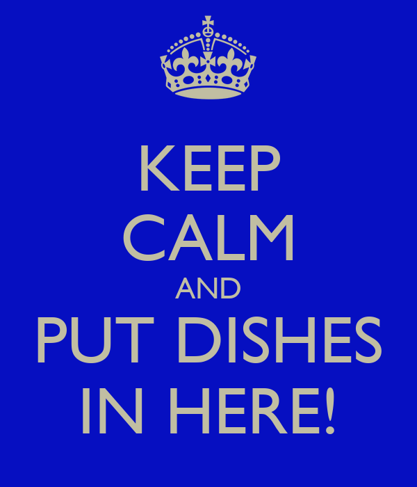 KEEP CALM AND PUT DISHES IN HERE!