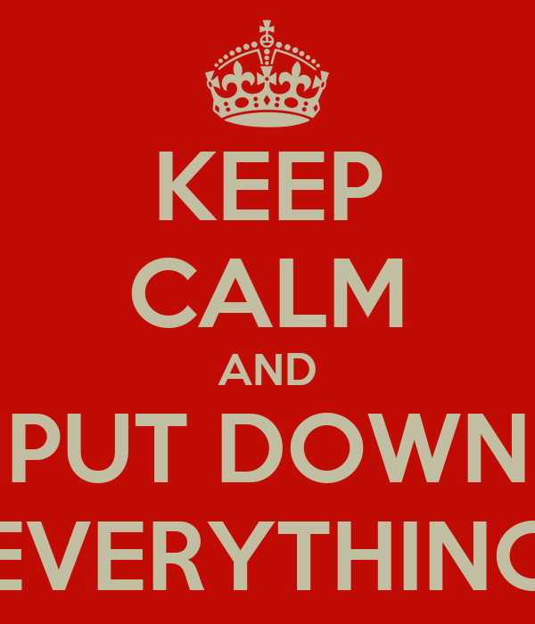 KEEP CALM AND PUT DOWN EVERYTHING