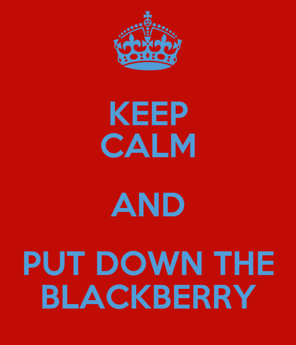 KEEP CALM AND PUT DOWN THE BLACKBERRY