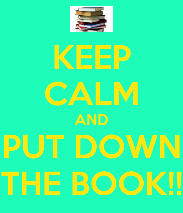 KEEP CALM AND PUT DOWN THE BOOK!!