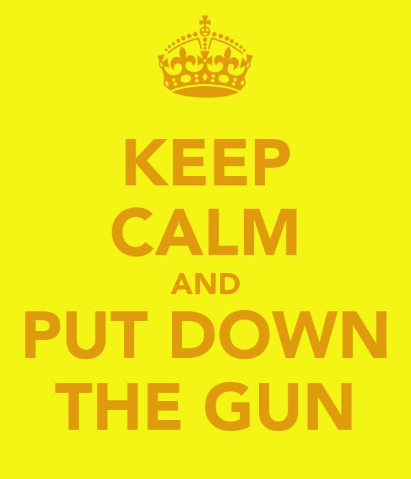 KEEP CALM AND PUT DOWN THE GUN