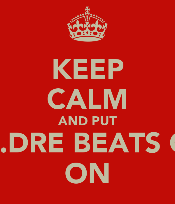 KEEP CALM AND PUT DR.DRE BEATS ON ON