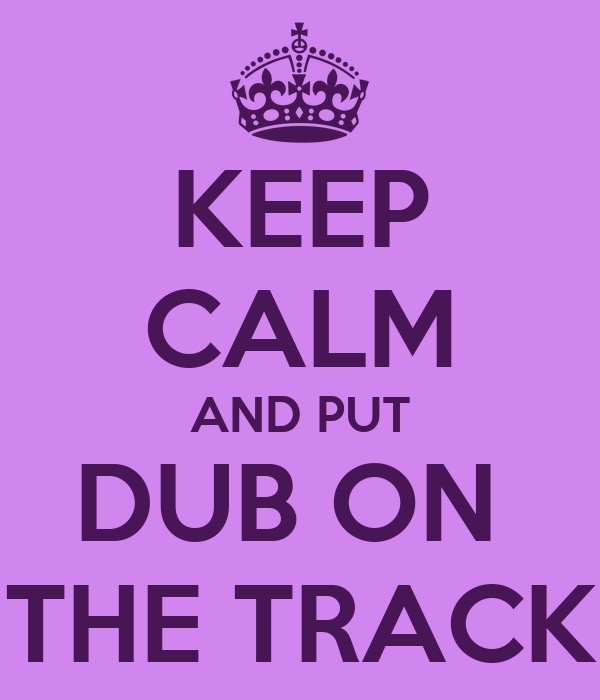 KEEP CALM AND PUT DUB ON  THE TRACK
