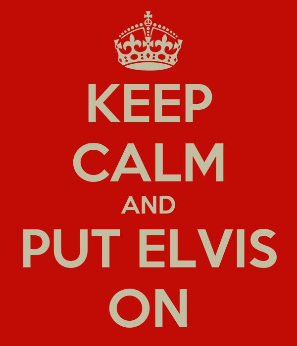 KEEP CALM AND PUT ELVIS ON