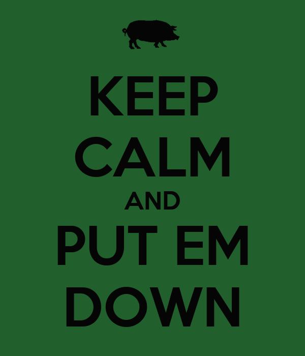 KEEP CALM AND PUT EM DOWN