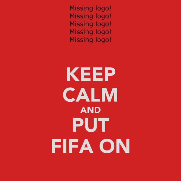 KEEP CALM AND PUT FIFA ON
