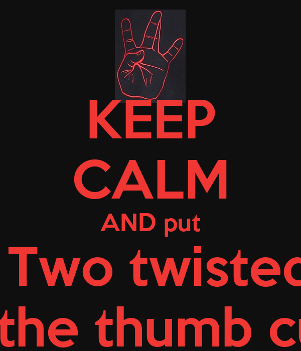 KEEP CALM AND put Fo' Fingers up Two twisted in the middle with the thumb cuffed