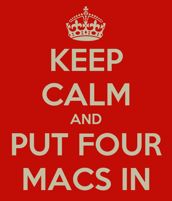 KEEP CALM AND PUT FOUR MACS IN