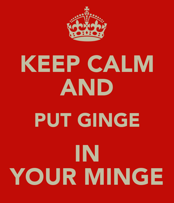 KEEP CALM AND PUT GINGE IN YOUR MINGE