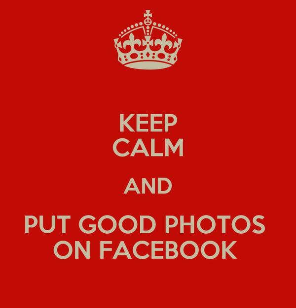KEEP CALM AND PUT GOOD PHOTOS  ON FACEBOOK