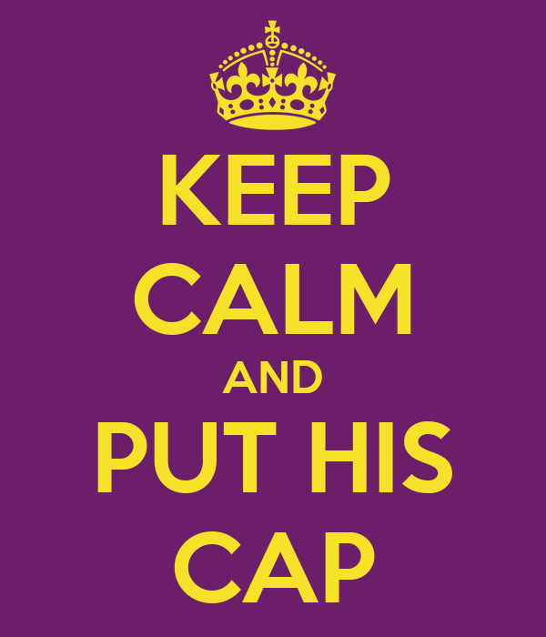 KEEP CALM AND PUT HIS CAP