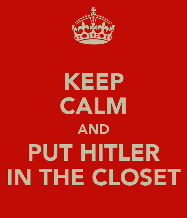 KEEP CALM AND PUT HITLER IN THE CLOSET