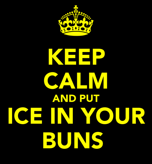 KEEP CALM AND PUT ICE IN YOUR BUNS