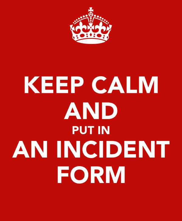 KEEP CALM AND PUT IN AN INCIDENT FORM