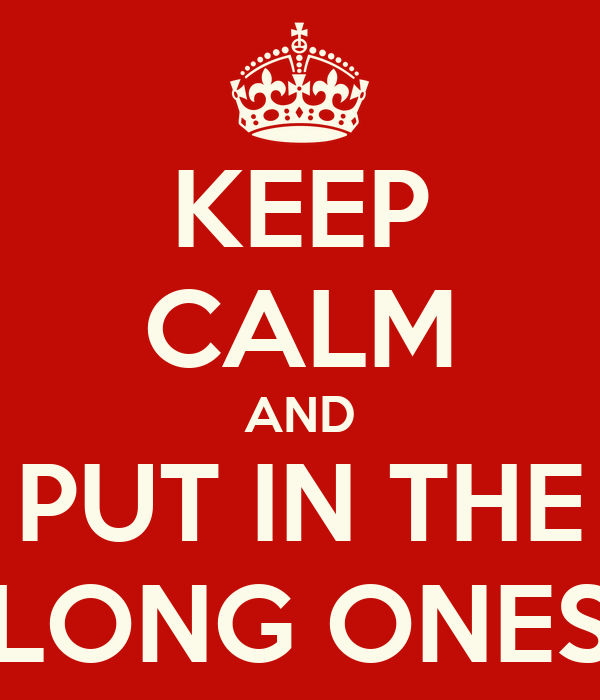 KEEP CALM AND PUT IN THE LONG ONES