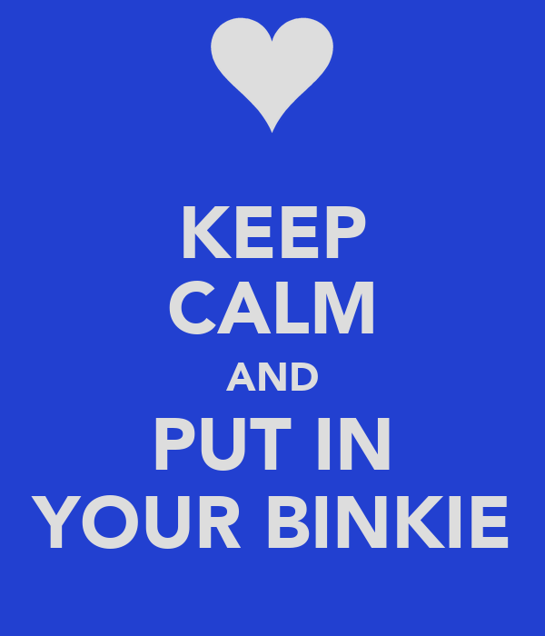 KEEP CALM AND PUT IN YOUR BINKIE