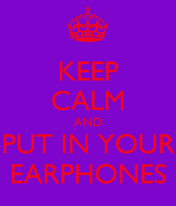 KEEP CALM AND PUT IN YOUR EARPHONES