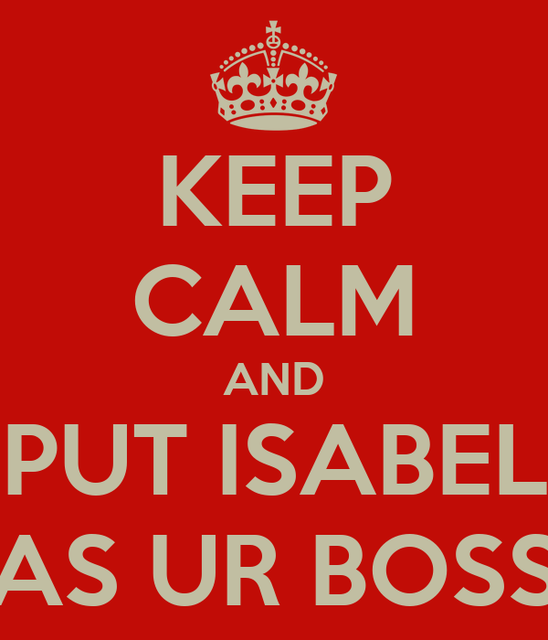 KEEP CALM AND PUT ISABEL AS UR BOSS