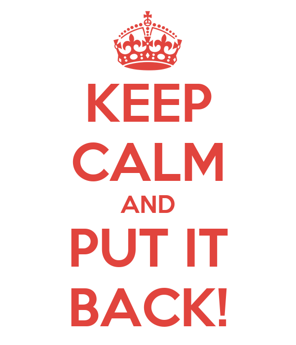 KEEP CALM AND PUT IT BACK!