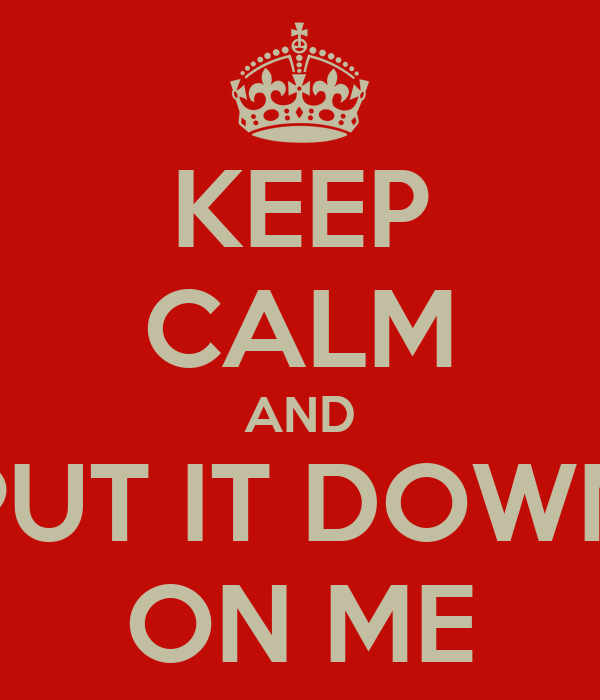 KEEP CALM AND PUT IT DOWN ON ME
