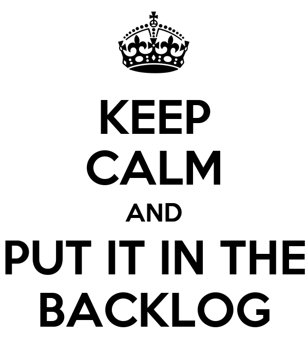KEEP CALM AND PUT IT IN THE BACKLOG