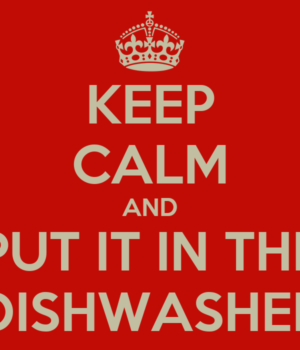 KEEP CALM AND PUT IT IN THE DISHWASHER