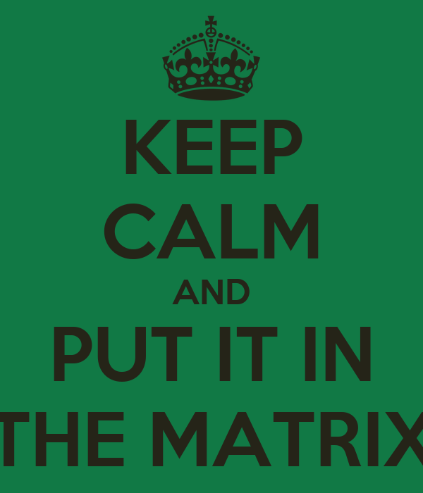 KEEP CALM AND PUT IT IN THE MATRIX