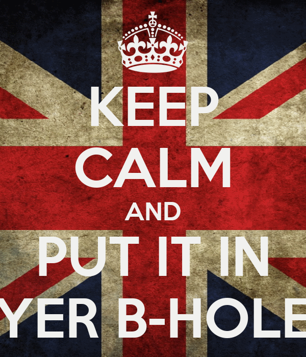 KEEP CALM AND PUT IT IN YER B-HOLE