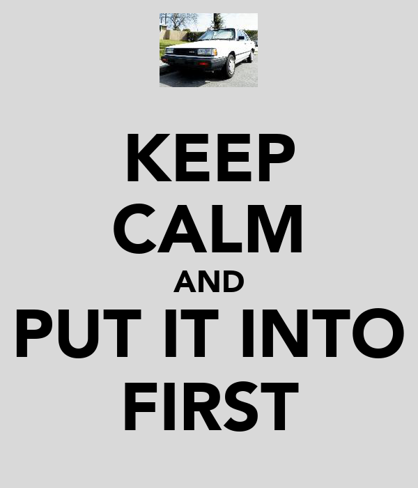 KEEP CALM AND PUT IT INTO FIRST